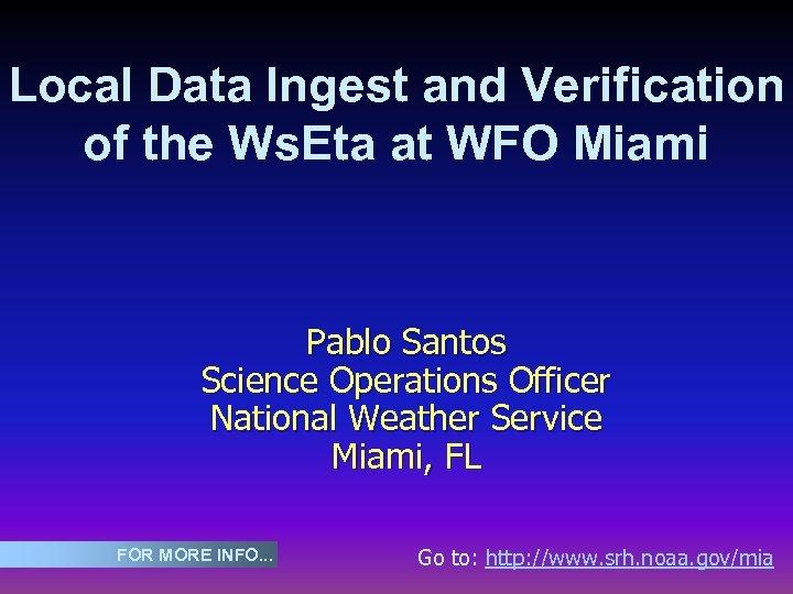 Local Data Ingest and Verification of the Ws. Eta at WFO Miami Pablo Santos