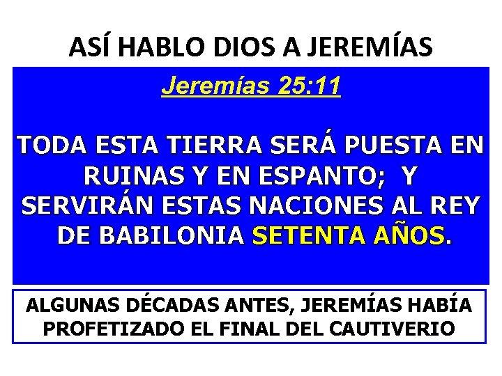 ASÍ HABLO DIOS A JEREMÍAS Jeremías 25: 11 TODA ESTA TIERRA SERÁ PUESTA EN