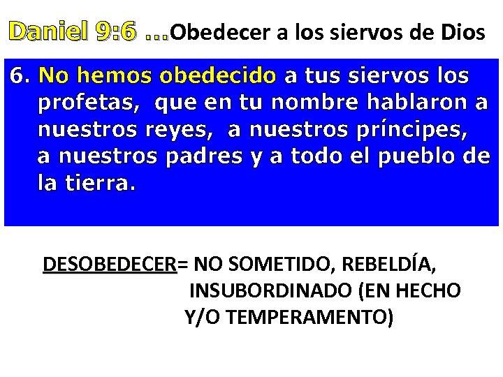 Daniel 9: 6 …Obedecer a los siervos de Dios Daniel 9: 6 … 6.
