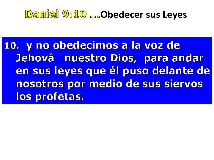 Daniel 9: 10 …Obedecer sus Leyes Daniel 9: 10 … 10. y no obedecimos