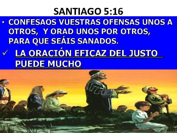 SANTIAGO 5: 16 • CONFESAOS VUESTRAS OFENSAS UNOS A OTROS, Y ORAD UNOS POR