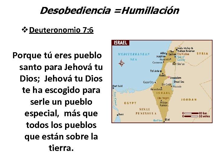 Desobediencia =Humillación v Deuteronomio 7: 6 Porque tú eres pueblo santo para Jehová tu