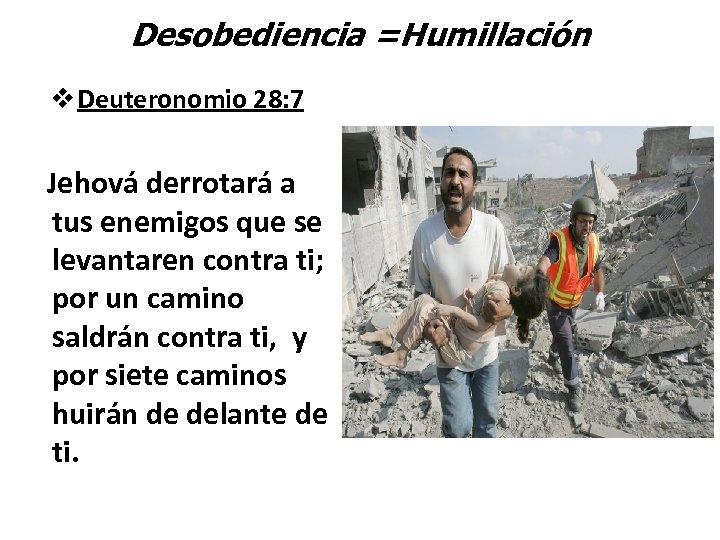 Desobediencia =Humillación v Deuteronomio 28: 7 Jehová derrotará a tus enemigos que se levantaren