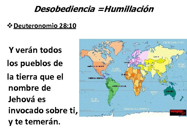 Desobediencia =Humillación v Deuteronomio 28: 10 Y verán todos los pueblos de la tierra