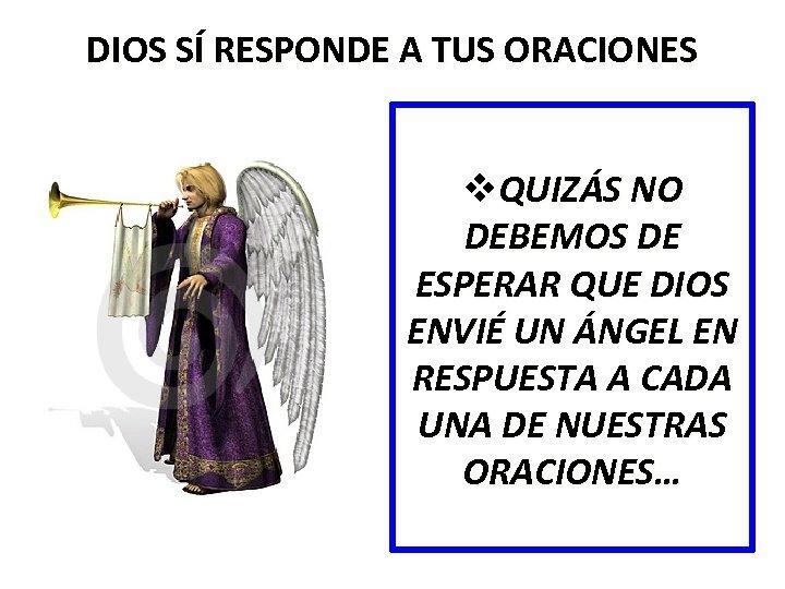 DIOS SÍ RESPONDE A TUS ORACIONES v. QUIZÁS NO DEBEMOS DE ESPERAR QUE DIOS