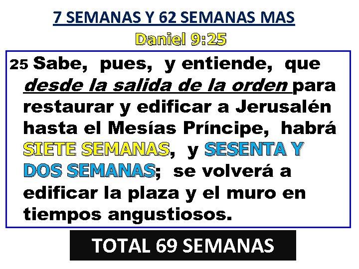 7 SEMANAS Y 62 SEMANAS MAS Daniel 9: 25 Sabe, pues, y entiende, que