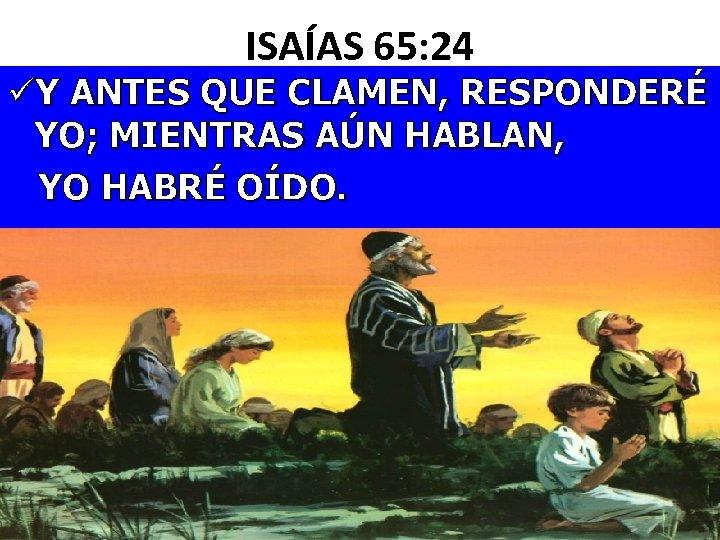 ISAÍAS 65: 24 üY ANTES QUE CLAMEN, RESPONDERÉ YO; MIENTRAS AÚN HABLAN, YO HABRÉ