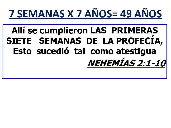 7 SEMANAS X 7 AÑOS= 49 AÑOS Allí se cumplieron LAS PRIMERAS SIETE SEMANAS