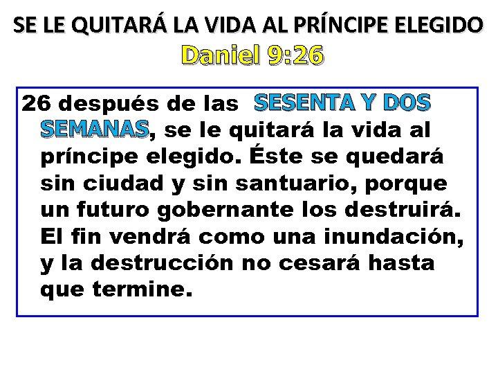 SE LE QUITARÁ LA VIDA AL PRÍNCIPE ELEGIDO Daniel 9: 26 26 después de