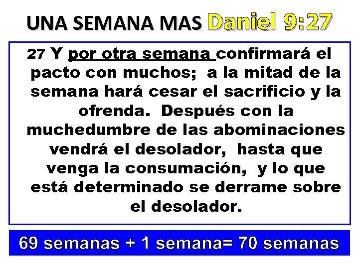 UNA SEMANA MAS Daniel 9: 27 27 Y por otra semana confirmará el pacto