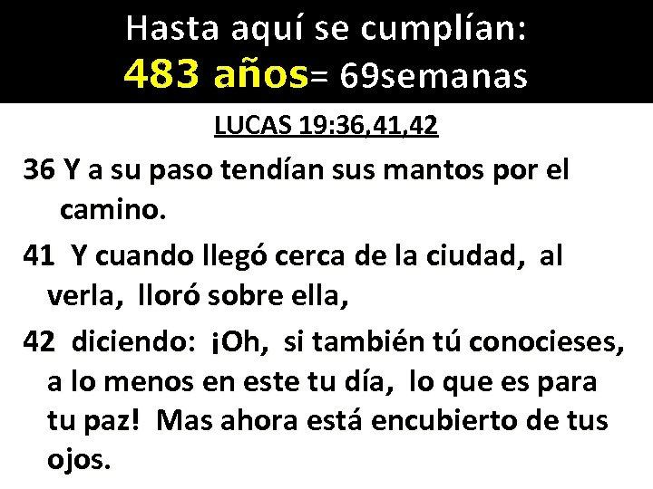 Hasta aquí se cumplían: 483 años= 69 semanas LUCAS 19: 36, 41, 42 36