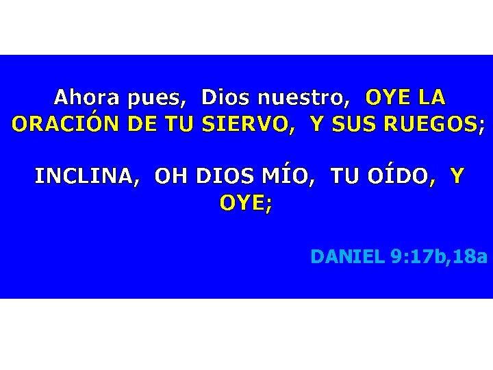 Ahora pues, Dios nuestro, OYE LA ORACIÓN DE TU SIERVO, Y SUS RUEGOS;