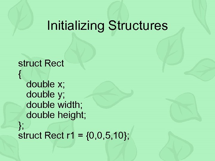 Initializing Structures struct Rect { double x; double y; double width; double height; };