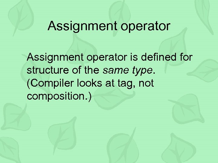 Assignment operator is defined for structure of the same type. (Compiler looks at tag,