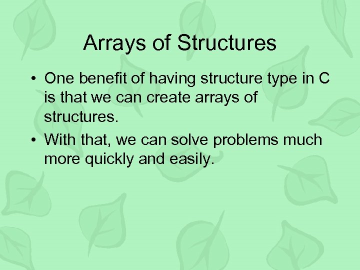 Arrays of Structures • One benefit of having structure type in C is that