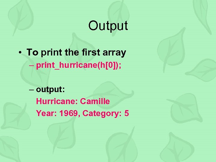 Output • To print the first array – print_hurricane(h[0]); – output: Hurricane: Camille Year: