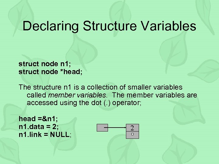 Declaring Structure Variables struct node n 1; struct node *head; The structure n 1