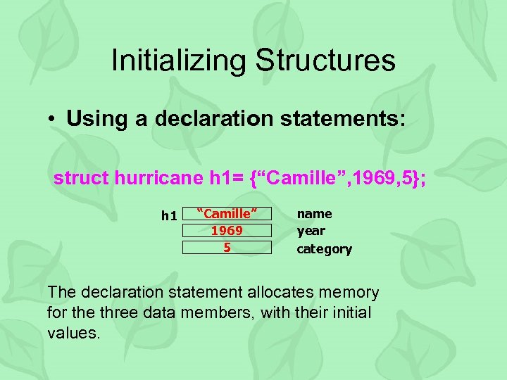 "Initializing Structures • Using a declaration statements: struct hurricane h 1= {""Camille"", 1969, 5};"