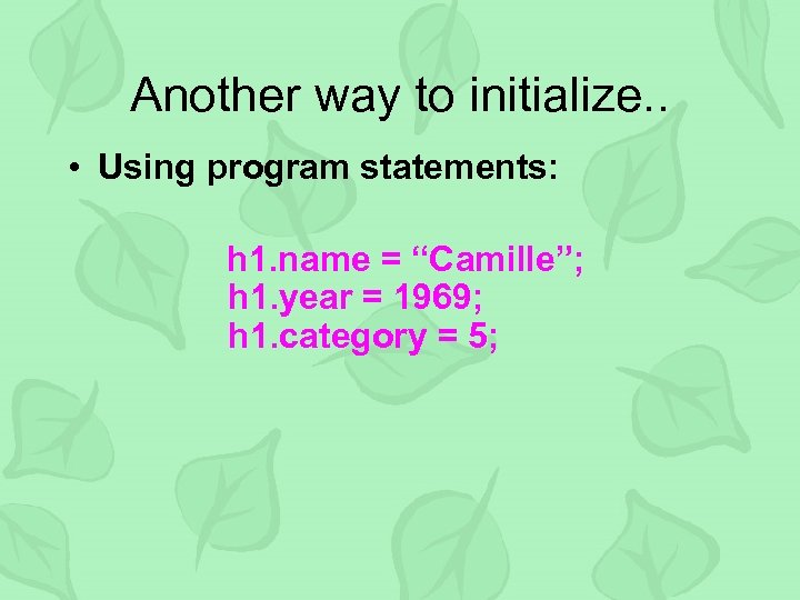 "Another way to initialize. . • Using program statements: h 1. name = ""Camille"";"