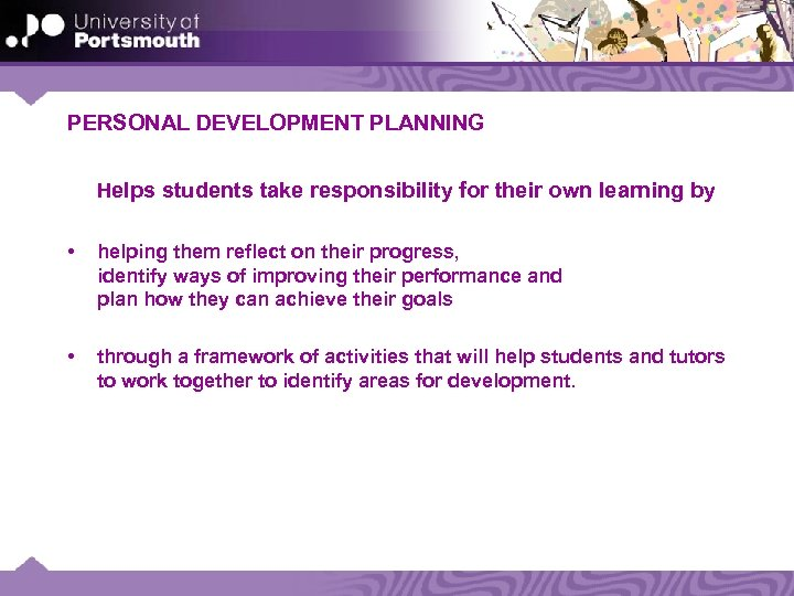 PERSONAL DEVELOPMENT PLANNING Helps students take responsibility for their own learning by • helping