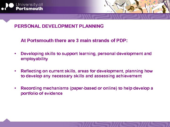 PERSONAL DEVELOPMENT PLANNING At Portsmouth there are 3 main strands of PDP: • Developing