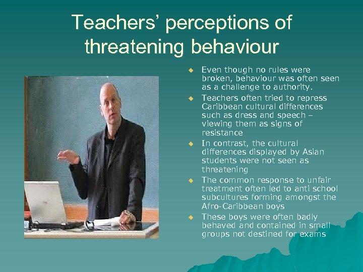 Teachers' perceptions of threatening behaviour u u u Even though no rules were broken,