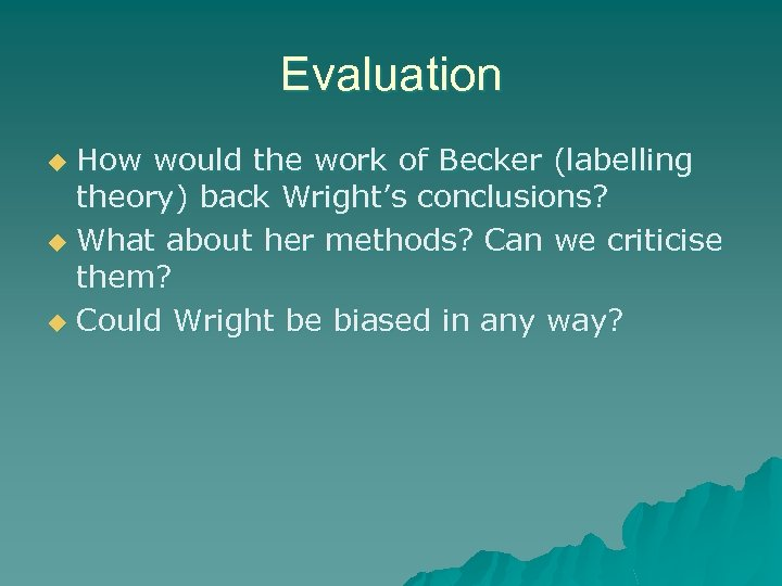 Evaluation How would the work of Becker (labelling theory) back Wright's conclusions? u What