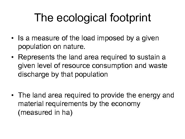 The ecological footprint • Is a measure of the load imposed by a given