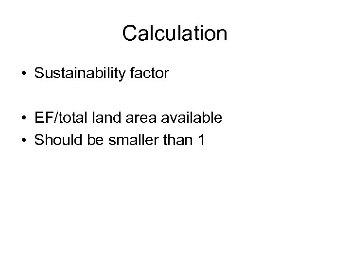 Calculation • Sustainability factor • EF/total land area available • Should be smaller than