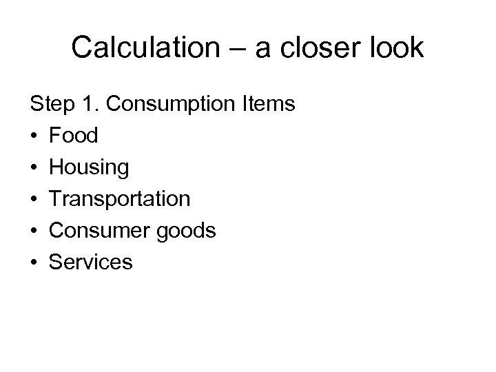 Calculation – a closer look Step 1. Consumption Items • Food • Housing •