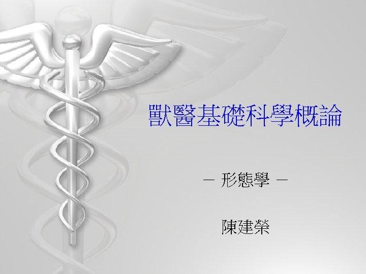 獸醫基礎科學概論 - 形態學 - 陳建榮