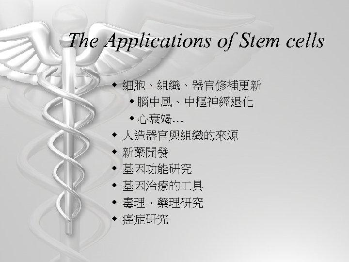 The Applications of Stem cells w 細胞、組織、器官修補更新 w 腦中風、中樞神經退化 w 心衰竭… w 人造器官與組織的來源 w