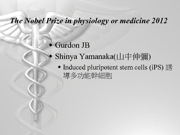 The Nobel Prize in physiology or medicine 2012 w Gurdon JB w Shinya Yamanaka(山中伸彌)