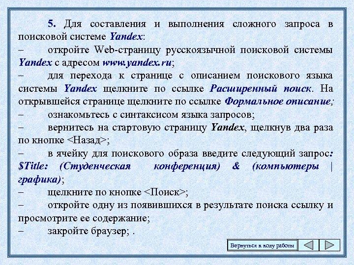 5. Для составления и выполнения сложного запроса в поисковой системе Yandex: – откройте Web-страницу