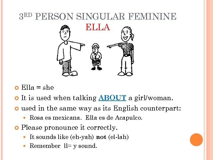 3 RD PERSON SINGULAR FEMININE ELLA Ella = she It is used when talking