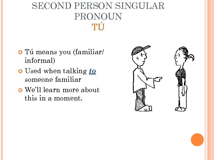SECOND PERSON SINGULAR PRONOUN TÚ Tú means you (familiar/ informal) Used when talking to