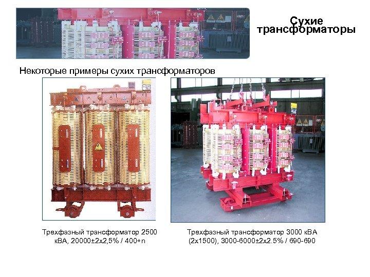 Сухие трансформаторы Некоторые примеры сухих трансформаторов Трехфазный трансформатор 2500 к. ВА, 20000± 2 x