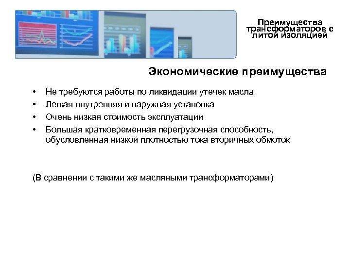 Преимущества трансформаторов с литой изоляцией Экономические преимущества • • Не требуются работы по ликвидации