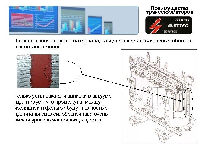 Преимущества трансформаторов Полосы изоляционного материала, разделяющие алюминиевые обмотки, пропитаны смолой Только установка для заливки