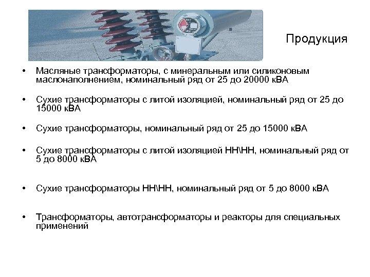 Продукция • Масляные трансформаторы, с минеральным или силиконовым маслонаполнением, номинальный ряд от 25