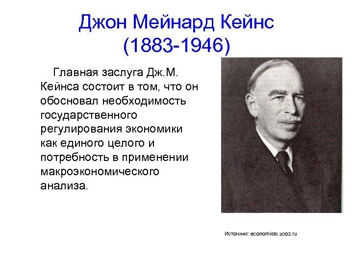 Джон Мейнард Кейнс (1883 -1946) Главная заслуга Дж. М. Кейнса состоит в том, что
