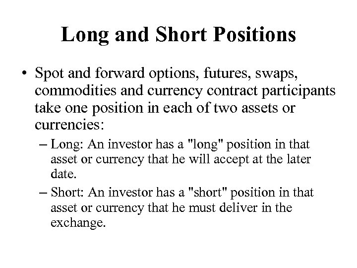Long and Short Positions • Spot and forward options, futures, swaps, commodities and currency