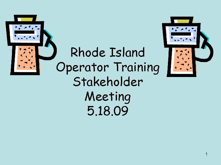 Rhode Island Operator Training Stakeholder Meeting 5. 18. 09 1