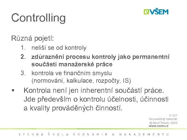 Controlling Různá pojetí: 1. neliší se od kontroly 2. zdůraznění procesu kontroly jako permanentní