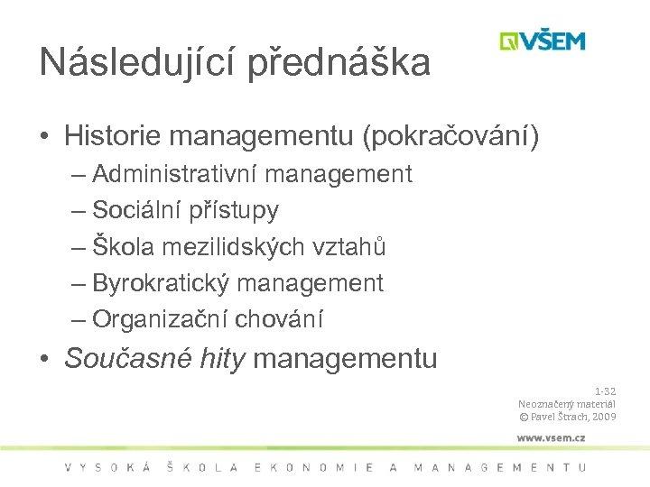 Následující přednáška • Historie managementu (pokračování) – Administrativní management – Sociální přístupy – Škola