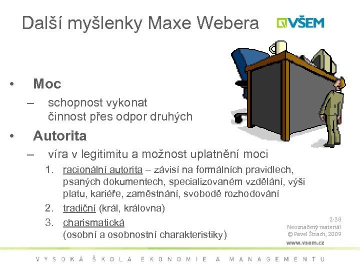 Další myšlenky Maxe Webera • Moc – • schopnost vykonat činnost přes odpor druhých
