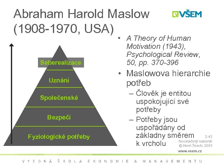 Směr uspokojování potřeb Abraham Harold Maslow (1908 -1970, USA) Seberealizace Uznání Společenské Bezpečí Fyziologické