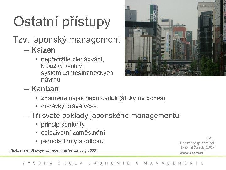 Ostatní přístupy Tzv. japonský management – Kaizen • nepřetržité zlepšování, kroužky kvality, systém zaměstnaneckých