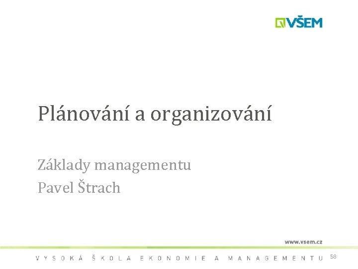 Plánování a organizování Základy managementu Pavel Štrach 58