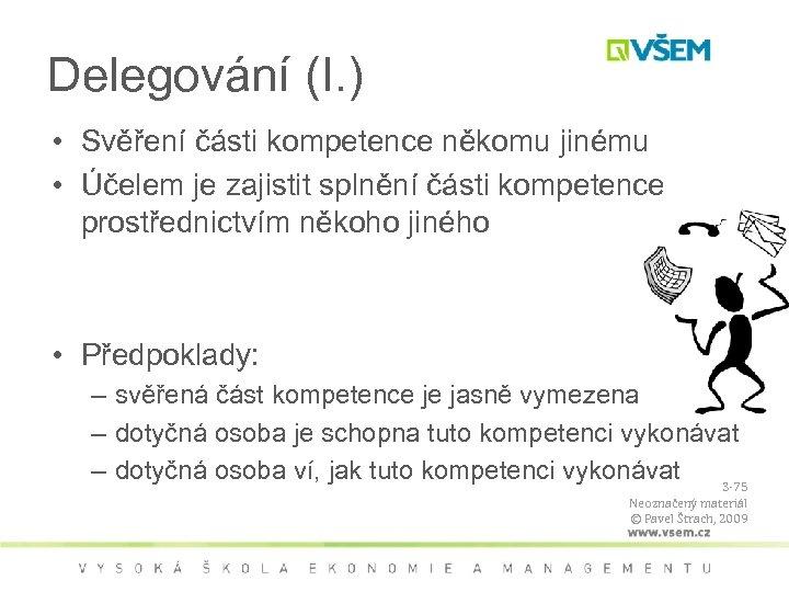 Delegování (I. ) • Svěření části kompetence někomu jinému • Účelem je zajistit splnění